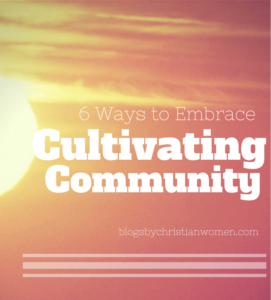 Six Steps to Cultivate Community | Blogs by Christian Women