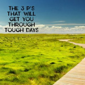 Three P's for making it through tough days