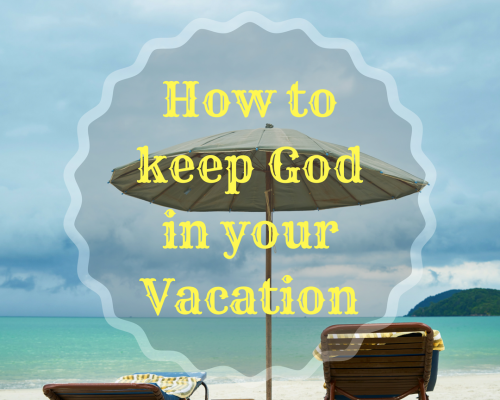 How to Keep God in Your Vacation